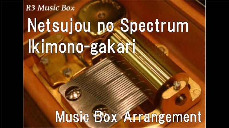 Netsujou no Spectrum/Ikimono-gakari [Music Box] (TV Anime