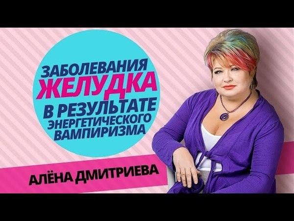Алена Дмитриева. Заболевания желудка как результат энергетического вампиризма
