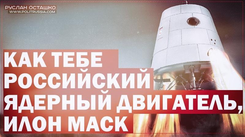 Как тебе российский ядерный двигатель, Илон Маск? (Руслан Осташко)