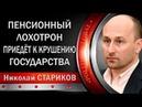 Николай СТАРИКОВ: ПЕНСИОННЫЙ ЛOXOTPOH ПРИВЕДЕТ К KPУШEHИЮ ГОСУДАРСТВА.