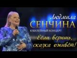 Людмила Сенчина - Если веришь, сказка оживёт. Юбилейный концерт 2015