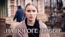 На пороге любви Фильм 2018 Военная мелодрама @ Русские сериалы