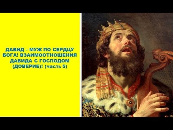 ДАВИД - МУЖ ПО СЕРДЦУ БОГА! ВЗАИМООТНОШЕНИЯ ДАВИДА С ГОСПОДОМ (ДОВЕРИЕ)! (часть 5)