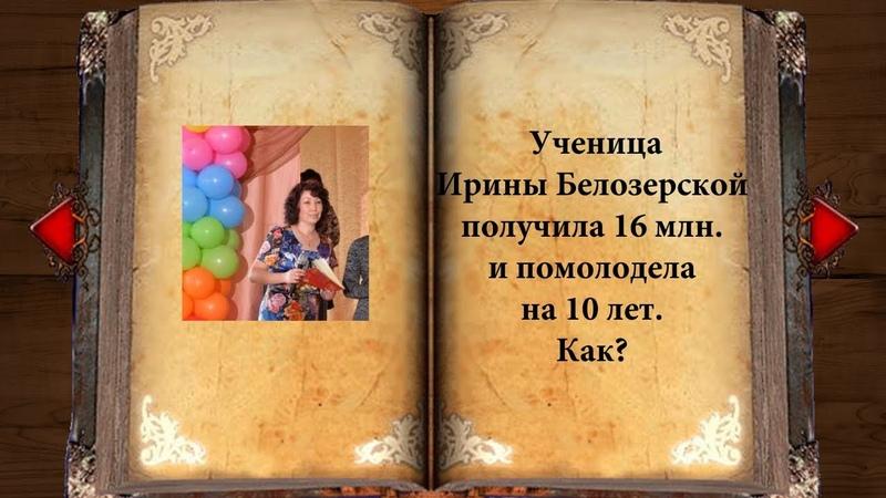 Ученица Ирины Белозерской получила 16 млн. и помолодела на 10 лет. Как?