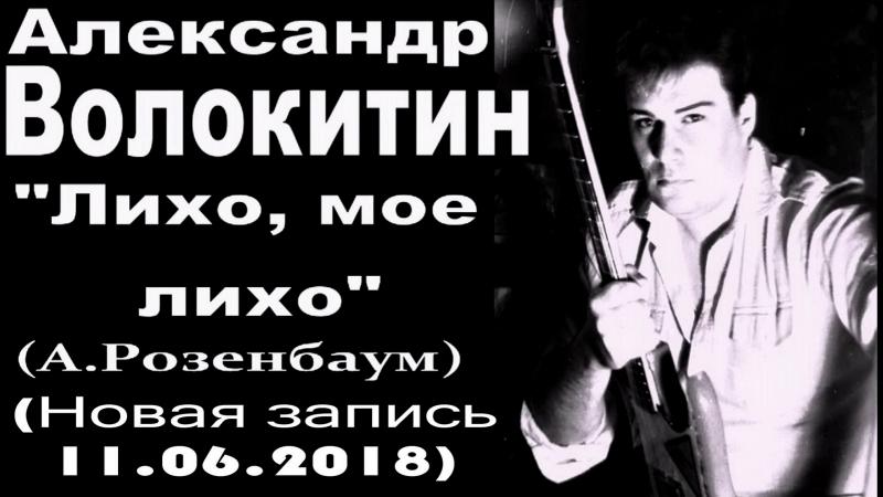 Александр Волокитин - ЛИХО, МОЕ ЛИХО (А.Розенбаум) (Новая запись 11.06.2018)