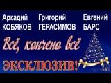 ЭКСКЛЮЗИВ! Аркадий КобяковГригорий ГерасимовЕвгений Барс - Всё, кончено всё