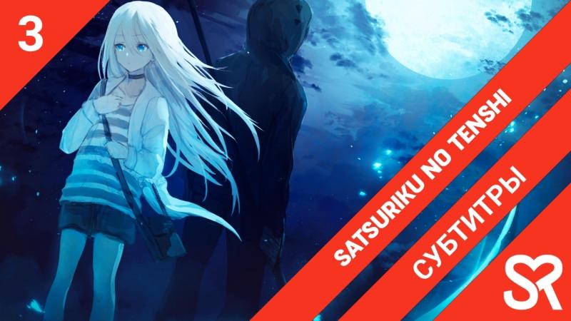 [субтитры | 3 серия] Satsuriku no Tenshi / Ангелы кровопролития | by Akira LiteSun | SovetRomantica