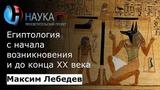 Максим Лебедев - Египтология с начала возникновения и до конца 20 века