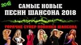 НОВЫЙ ШАНСОН 2018 - САМЫЕ НОВЫЕ ПЕСНИ ШАНСОНА 2018 ТОЛЬКО НОВИНКИ