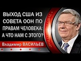 Владимир ВАСИЛЬЕВ ВЫХОД США ИЗ СОВЕТА ООН ПО ПРАВАМ ЧЕЛОВЕКА, А ЧТО НАМ С ЭТОГО