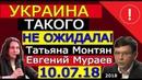 ЭКСТРЕННО 10 07 18 УКРАИНА такого НЕ ОЖИДАЛА Евгений Мураев и Татьяна Монтян