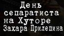 День сепаратиста на Хуторе Захара Прилепина