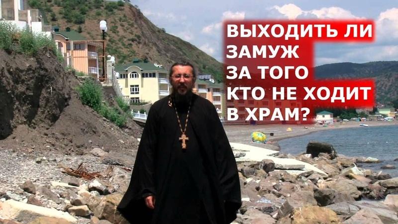Выходить ли замуж за того кто не ходит в Храм? Священник Игорь Сильченков