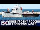 60 минут. Передел Азовского моря: Украина грозит поставить Россию на место. эфир от 13.08.2018.г