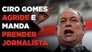 Ciro Gomes agride e manda prender jornalista - Kim Kataguiri