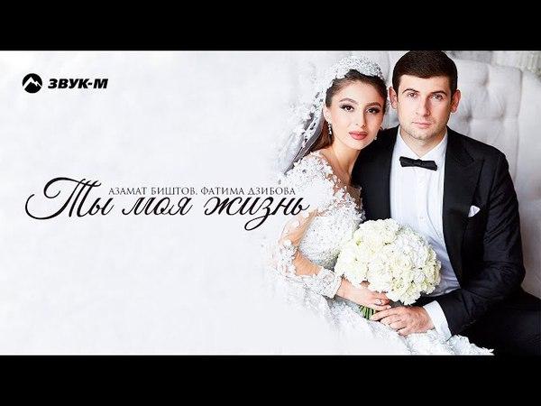 Азамат Биштов, Фатима Дзибова - Ты моя жизнь | Премьера песни 2018