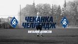 ЧЕКАНКА ЧЕЛЛЕНДЖ   ВИТАЛИЙ ДЕНИСОВ