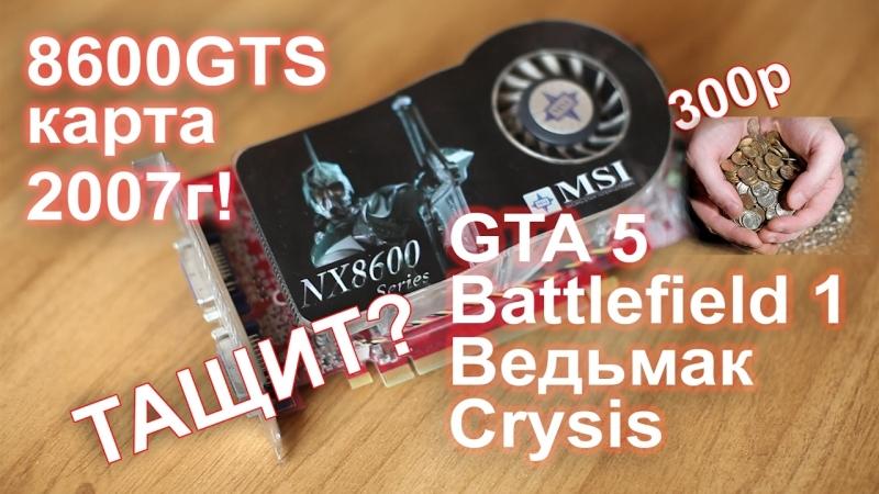 [НостальжиПК] Видеокарта 8600 GTS (300р) в GTA 5 BattleField 1 и Ведьмак