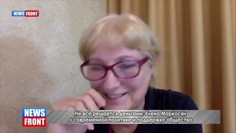 Не всё решается деньгами Елена Маркосян о современной политике и поддержке общества