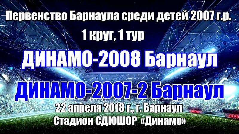 Первенство Барнаула 1. Динамо-2008 (Барнаул) - Динамо-2007-2 (Барнаул) (22.04.2018)
