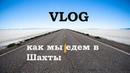 VLOG как мы едем в Шахты