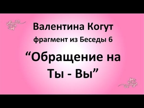 Обращение на Ты - Вы - Валентина Когут (фрагмент из Беседы 6)