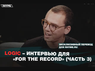 Logic  Интервью для For The Record часть 3 (Переведено сайтом )