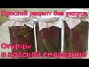 Огурцы с красной смородиной на зиму без уксуса и без стерилизации