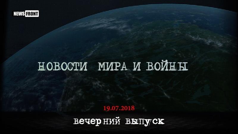 Новости мира и войны. Вечерний выпуск. 19.07.2018