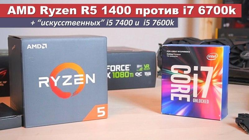 """AMD Ryzen R5 1400 против i7 6700k """"искусственных"""" i5 7400 и 7600k"""