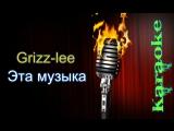 Андрей Гризли (Grizz-lee) - Эта музыка ( караоке )