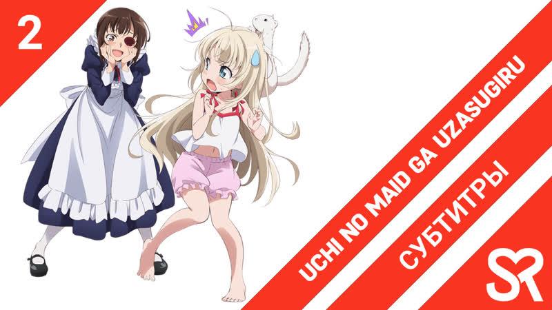 субтитры 2 серия Uchi no Maid ga Uzasugiru Моя горничная слишком надоедливая by KBOPYM WolteR SovetRomantica