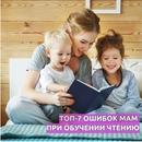 Знаете, какие Топ-7 Ошибок совершают мамы дошкольников 3-7 лет, когда учат детей читать?