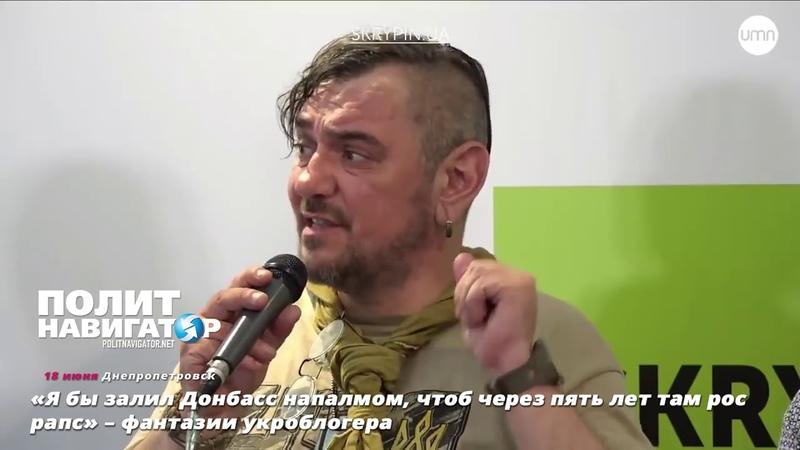 «Я бы залил Донбасс напалмом, чтоб через пять лет там рос рапс» – фантазии укроблогера. Опубликовано: 18 июн. 2018 г.