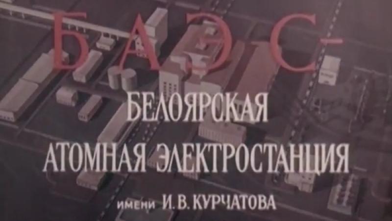 БАЭС - Белоярская Атомная Электростанция им. И.В. Курчатова 1964 Свердловская киностудия