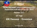 5 сезон Первая Лига 17 тур КМ Пионер Олимпия 15 07 2018 14 4