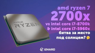 Тест AMD Ryzen 7 2700X vs Intel Core i7-8700K 5Ghz, Intel Core i7-5960X: битва за место пол солнцем