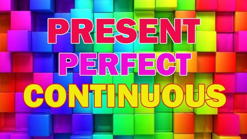 Present Perfect Continuous (Progressive) — Настоящее совершенное длительное время
