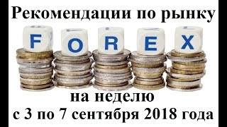 Рекомендации по рынку Форекс на 3 - 7 сентября 2018