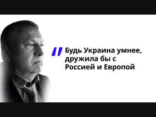 Будь Украина умнее, дружила бы с Россией и Европой