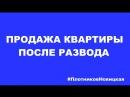 ПРОДАЖА КВАРТИРЫ ПОСЛЕ РАЗВОДА ПлотниковНовицкая