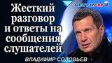 Владимир Соловьев: Жесткий разговор и ответы на сообщения слушателей