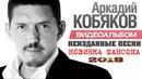 АРКАДИЙ КОБЯКОВ НОВЫЕ НЕИЗДАННЫЕ ПЕСНИ НОВИНКА ШАНСОНА 2018