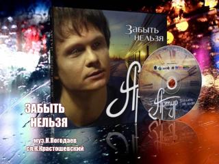 АРТУР - ЗАБЫТЬ НЕЛЬЗЯ (видео С.Смирновой)