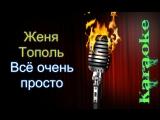 Женя Тополь - Всё очень просто ( караоке )