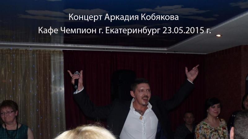 Концерт Аркадия Кобякова - г. Екатеринбург 23.05.2015 кафе Чемпион
