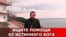 Ищите помощи от истинного Бога Священник Игорь Сильченков