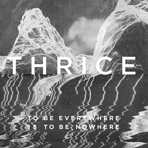Thrice альбом To Be Everywhere Is To Be Nowhere
