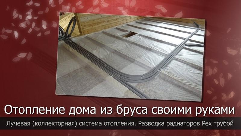Отопление дома из бруса своими рукамиЛучевая система отопления (коллекторная)Разводка радиаторов