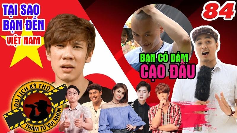 NHỮNG THÁM TỬ VUI NHỘN | Tập 84 UNCUT | Vì sao bạn đến Việt Nam | CẠO ĐẦU - bạn dám không 🤔